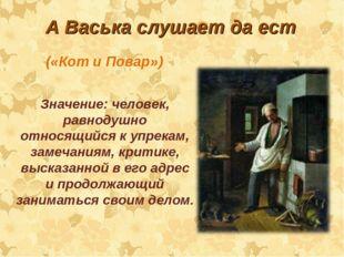 А Васька слушает да ест Значение: человек, равнодушно относящийся к упрекам,
