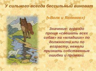 У сильного всегда бессильный виноват («Волк и Ягненок») Значение:гораздо пр