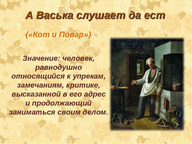 А Васька слушает да ест Значение: человек, равнодушно относящийся к упрекам,...