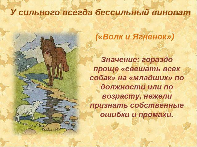 У сильного всегда бессильный виноват («Волк и Ягненок») Значение:гораздо пр...