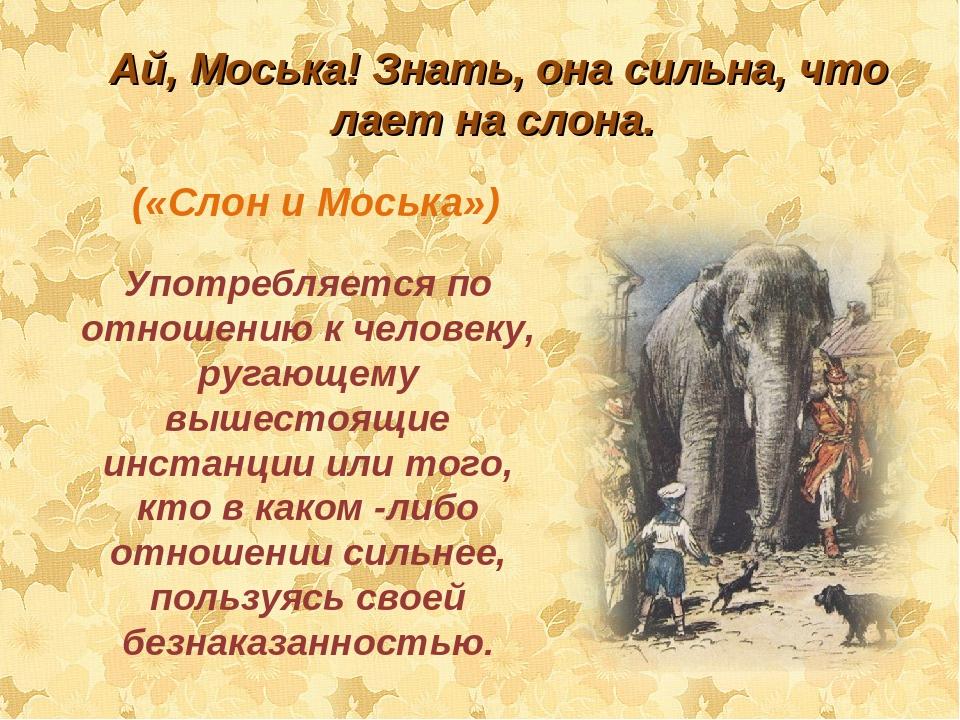 («Слон и Моська») Употребляется по отношению к человеку, ругающему вышестоящи...