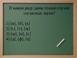 В каком ряду даны только глухие согласные звуки? 1)[н], [б], [к] 2)[г], [т]