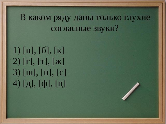 В каком ряду даны только глухие согласные звуки? 1)[н], [б], [к] 2)[г], [т]...