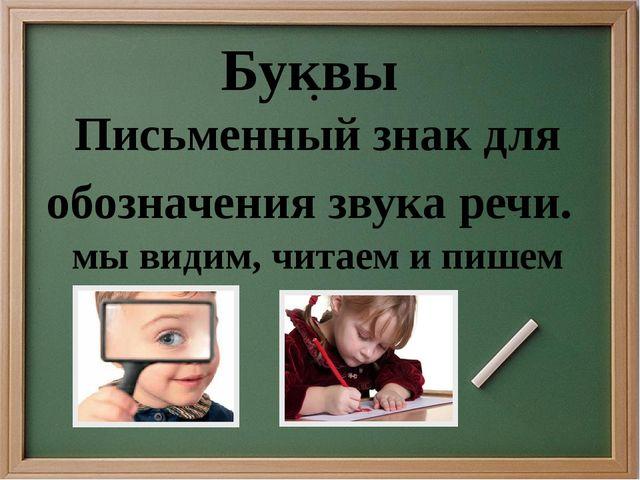 . Буквы Письменный знак для обозначения звука речи. мы видим, читаем и пишем