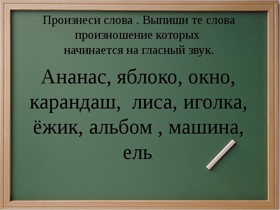 Произнеси слова . Выпиши те слова произношение которых начинается на гласный...