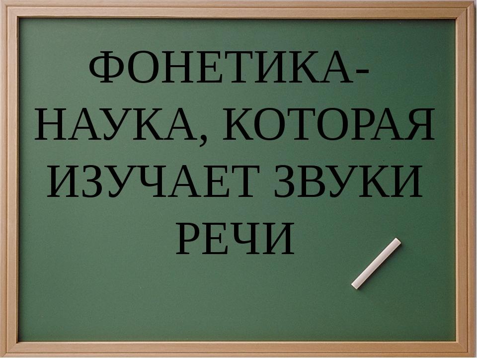 ФОНЕТИКА- НАУКА, КОТОРАЯ ИЗУЧАЕТ ЗВУКИ РЕЧИ