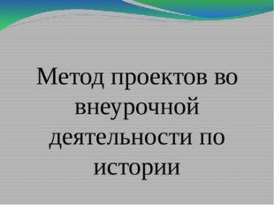 Метод проектов во внеурочной деятельности по истории