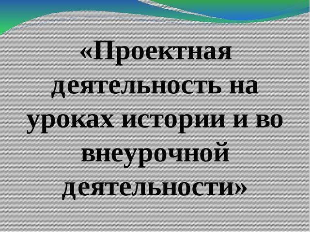 «Проектная деятельность на уроках истории и во внеурочной деятельности»