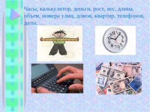 Часы, калькулятор, деньги, рост, вес, длина, объем, номера улиц, домов, кварт