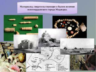 Материалы, свидетельствующие о былом величии золотоордынского города Маджары.