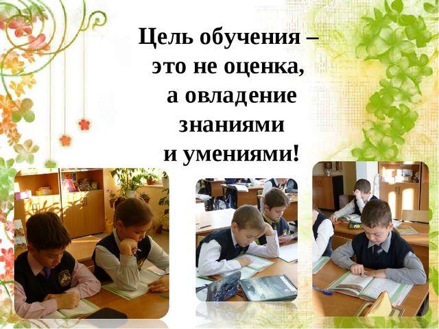 Цель обучения – это не оценка, а овладение знаниями и умениями!