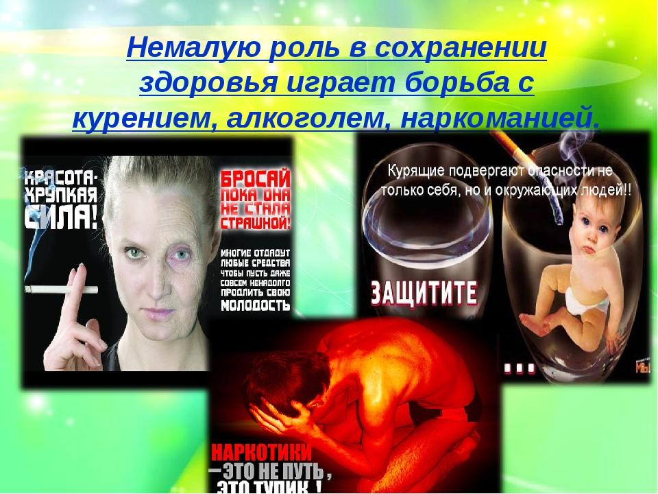 Немалую роль в сохранении здоровья играет борьба с курением, алкоголем, нарко...