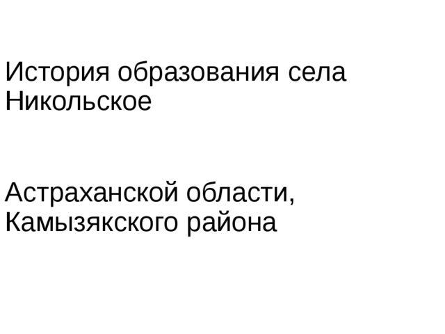 История образования села Никольское Астраханской области, Камызякского района