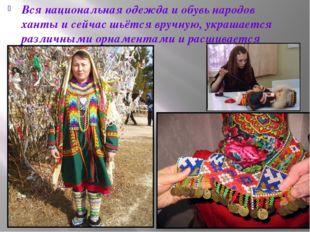 Вся национальная одежда и обувь народов ханты и сейчас шьётся вручную, украша