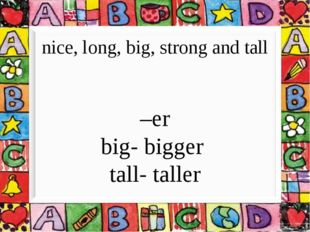 nice, long, big, strong and tall –er big- bigger tall- taller