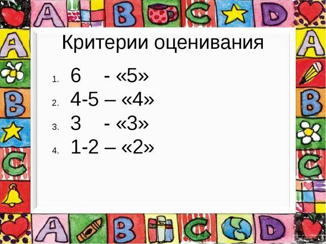 Критерии оценивания 6 - «5» 4-5 – «4» 3 - «3» 1-2 – «2»