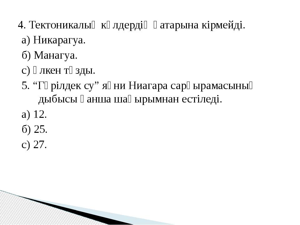4. Тектоникалық көлдердің қатарына кірмейді. а) Никарагуа. б) Манагуа. с) Үлк...