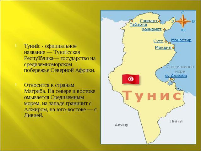 Туни́с - официальное название — Туни́сская Респу́блика— государство на средиз...