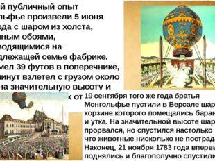 Первый публичный опыт Монгольфье произвели 5 июня 1783года с шаром из холста