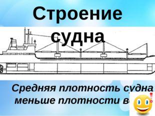 Строение судна Средняя плотность судна меньше плотности воды