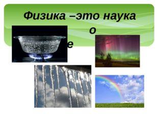 Физика –это наука о природе