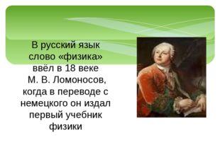 В русский язык слово «физика» ввёл в 18 веке М. В. Ломоносов, когда в перевод