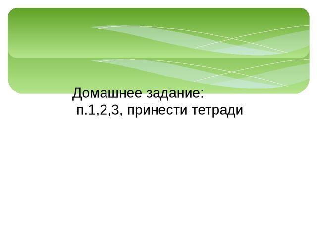 Домашнее задание: п.1,2,3, принести тетради