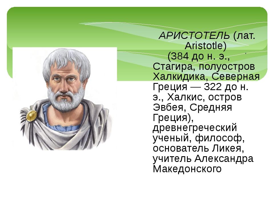 . АРИСТОТЕЛЬ (лат. Aristotle) (384 до н. э., Стагира, полуостров Халкидика, С...