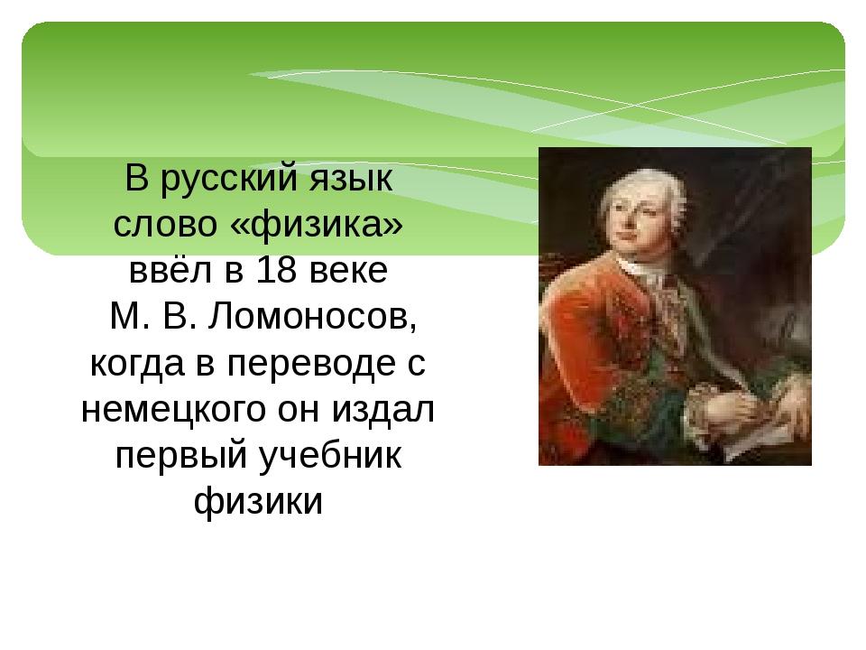 В русский язык слово «физика» ввёл в 18 веке М. В. Ломоносов, когда в перевод...
