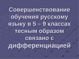 Совершенствование обучения русскому языку в 5 – 9 классах тесным образом связ