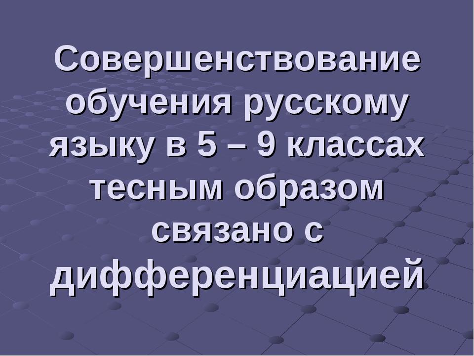 Совершенствование обучения русскому языку в 5 – 9 классах тесным образом связ...