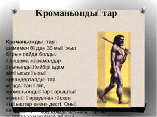 Кроманьондықтар Кроманьондықтар- шамамен бұдан 30 мың жыл бұрын пайда болды.
