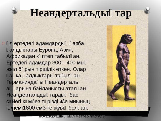 Неандертальдықтар ұл ертедегі адамдардың қазба қалдыктары Еуропа, Азия, Африк...
