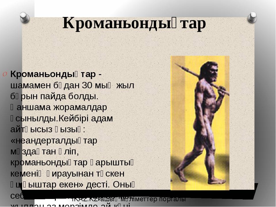 Кроманьондықтар Кроманьондықтар- шамамен бұдан 30 мың жыл бұрын пайда болды....