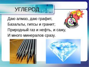 УГЛЕРОД Даю алмаз, даю графит, Базальты, гипсы и гранит; Природный газ и нефт
