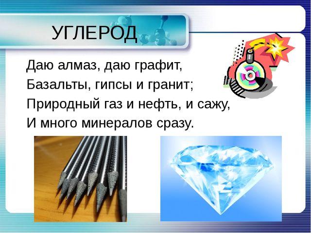 УГЛЕРОД Даю алмаз, даю графит, Базальты, гипсы и гранит; Природный газ и нефт...