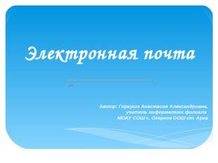 Электронная почта Автор: Горкуша Анастасия Александровна, учитель информатики