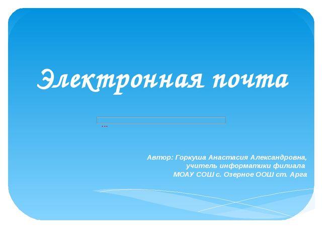Электронная почта Автор: Горкуша Анастасия Александровна, учитель информатики...