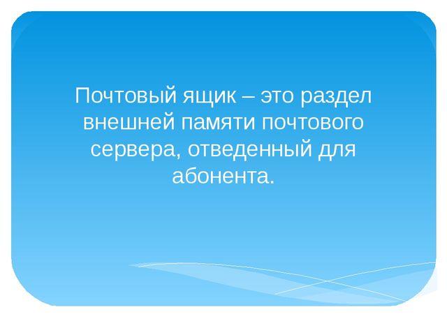 Почтовый ящик – это раздел внешней памяти почтового сервера, отведенный для а...