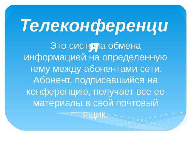 Телеконференция Это система обмена информацией на определенную тему между або...
