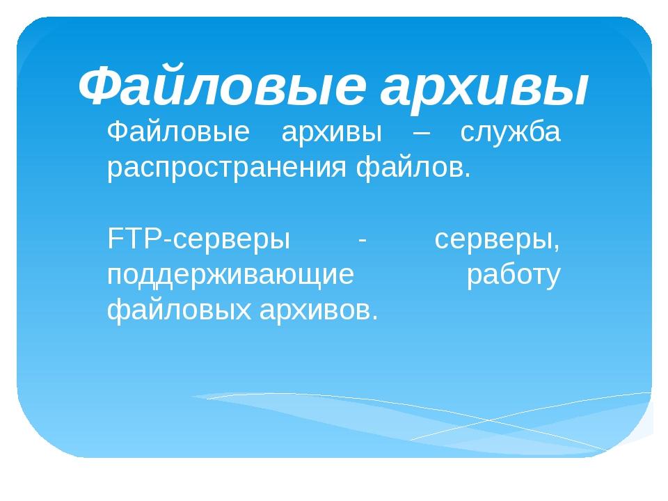 Файловые архивы Файловые архивы – служба распространения файлов. FTP-серверы...