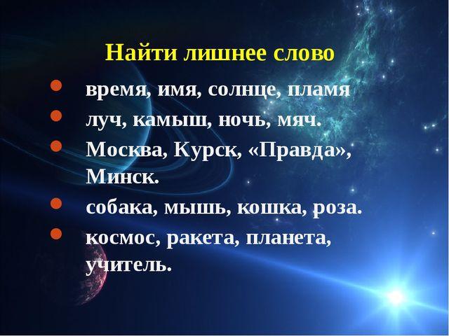 Найти лишнее слово время, имя, солнце, пламя луч, камыш, ночь, мяч. Москва,...