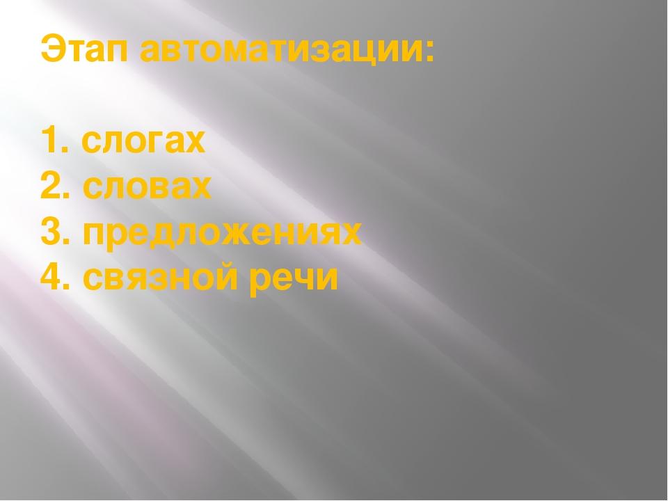 Этап автоматизации: 1. слогах 2. словах 3. предложениях 4. связной речи