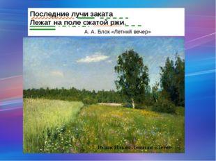 Исаак Ильич Левитан «Лето» Последние лучи заката Лежат на поле сжатой ржи. А.