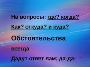 На вопросы: где? когда? Как? откуда? и куда? Обстоятельства всегда Дадут отве