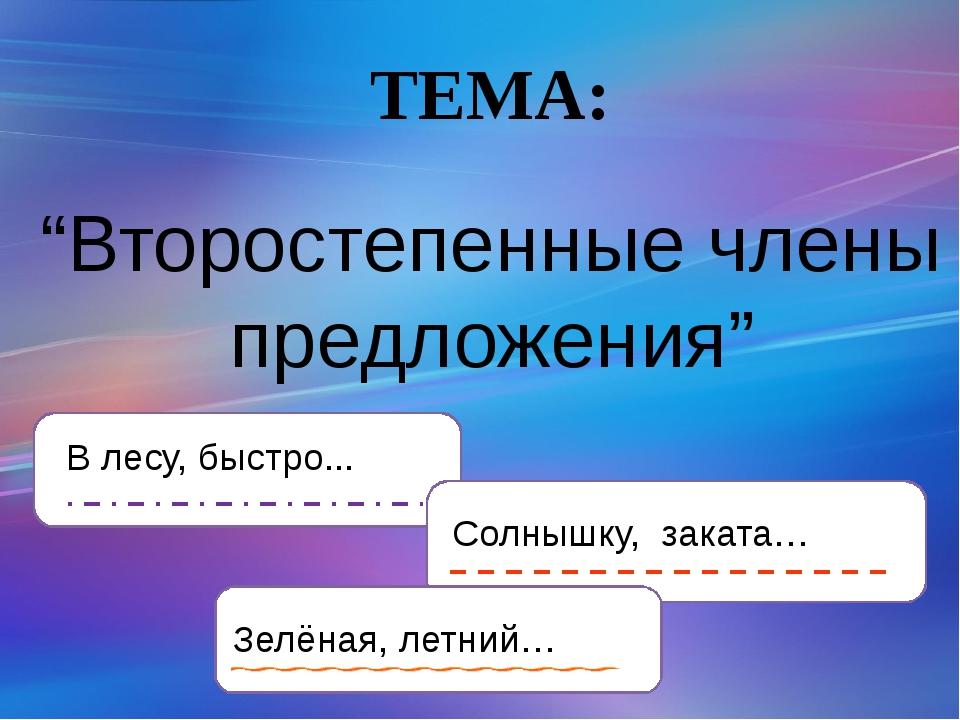 """""""Второстепенные члены предложения"""" ТЕМА: В лесу, быстро... Солнышку, заката…..."""