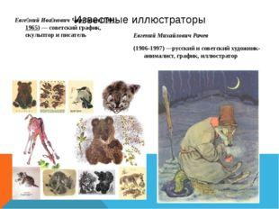 Известные иллюстраторы Евге́ний Ива́нович Чару́шин(1901-1965)— советский гр