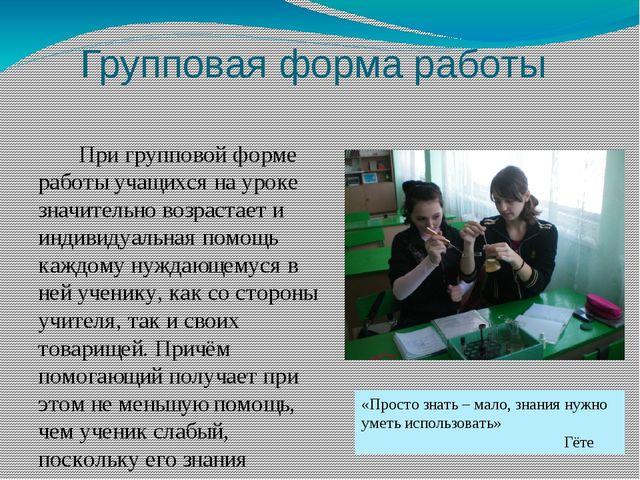Групповая форма работы При групповой форме работы учащихся на уроке значитель...