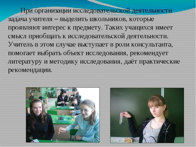 При организации исследовательской деятельности задача учителя – выделить шко...