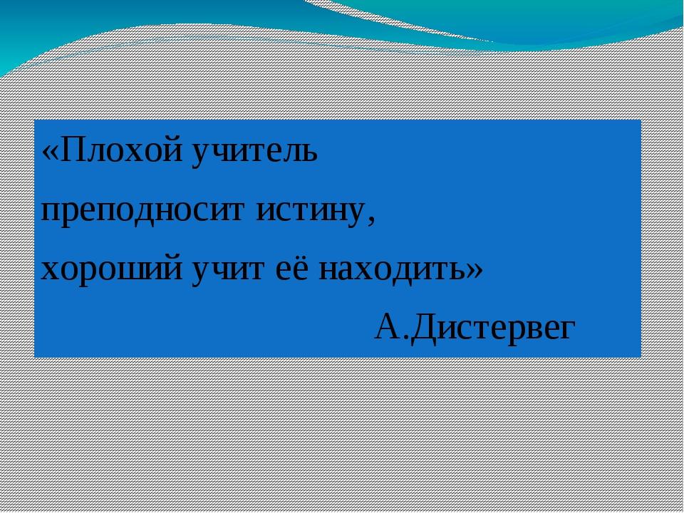 «Плохой учитель преподносит истину, хороший учит её находить» А.Дистервег